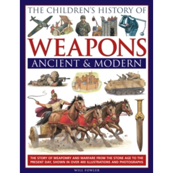 The Children's History of Weapons: Ancient and Modern: The Story of Weaponry and Warfare from the Stone Age to the Present Day, Shown in Over 400 Illustrations and Photographs by Will Fowler
