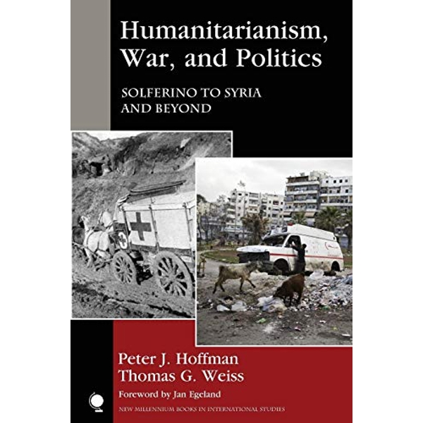 Humanitarianism, War, and Politics: Solferino to Syria and Beyond by Thomas G. Weiss, Peter J. Hoffman (Paperback, 2017)