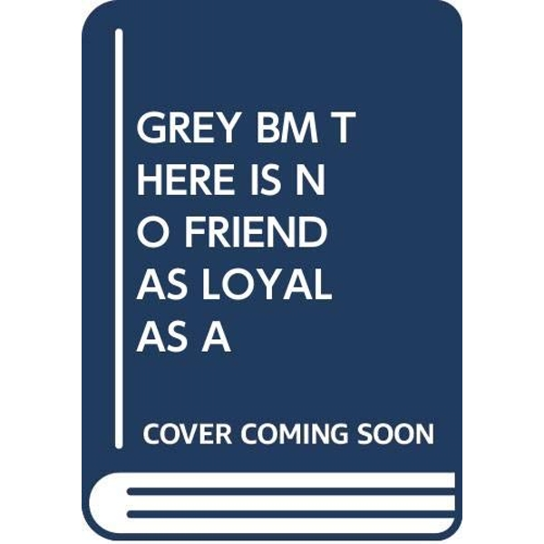GREY BM THERE IS NO FRIEND AS LOYAL AS A   2018