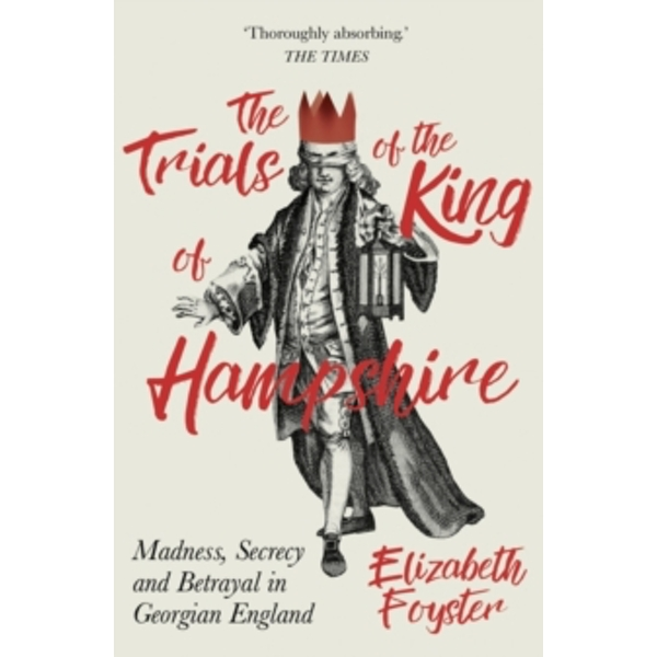 The Trials of the King of Hampshire : Madness, Secrecy and Betrayal in Georgian England