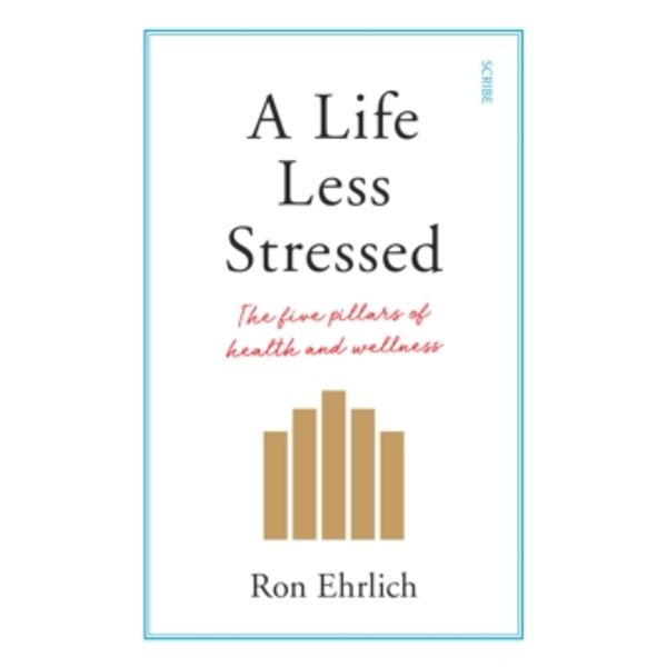 A Life Less Stressed : the five pillars of health and wellness