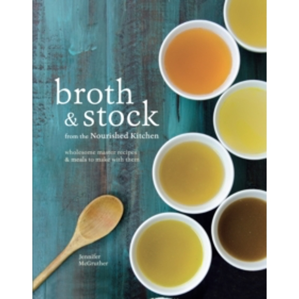 Broth & Stock : Wholesome Master Recipes and Meals to Make with Them