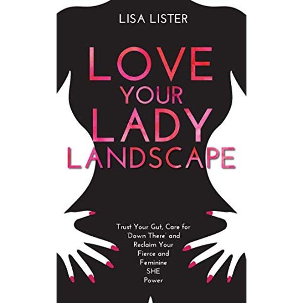 Love Your Lady Landscape: Trust Your Gut, Care for 'Down There' and Reclaim Your Fierce and Feminine SHE Power by Lisa Lister (Paperback, 2016)