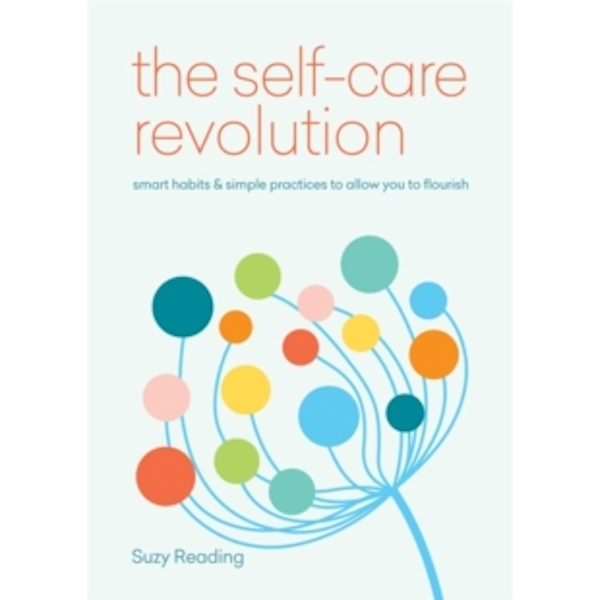 The Self-Care Revolution : smart habits & simple practices to allow you to flourish