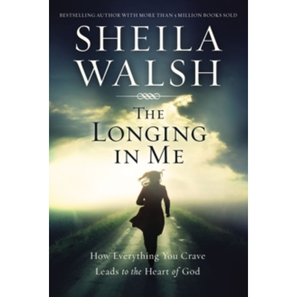 The Longing in Me : How Everything You Crave Leads to the Heart of God
