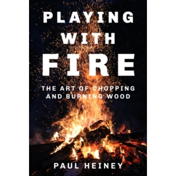 Playing with Fire : The Art of Chopping and Burning Wood