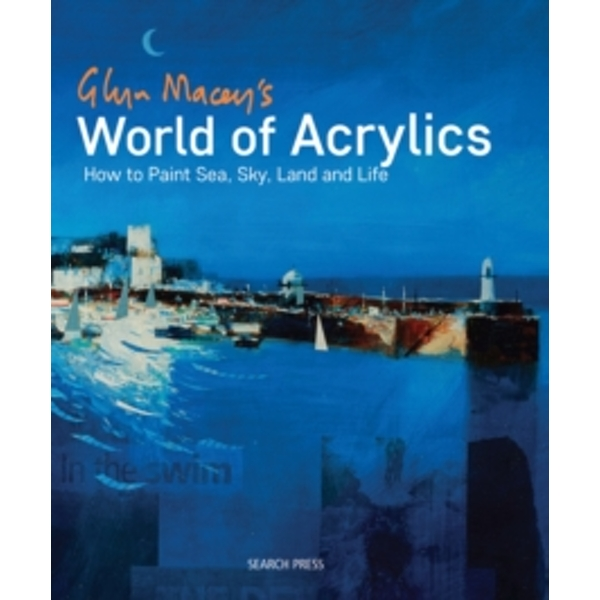 Glyn Macey's World of Acrylics : How to Paint Sea, Sky, Land and Life