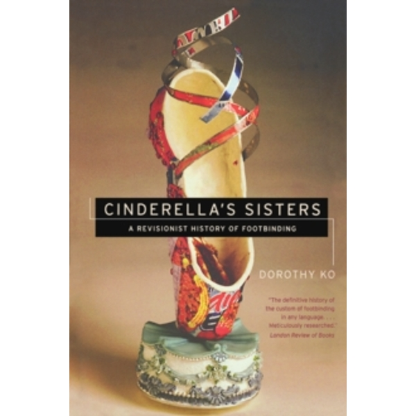 Cinderella's Sisters: A Revisionist History of Footbinding by Dorothy Ko (Paperback, 2007)