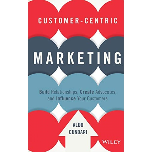 Customer-Centric Marketing: Build Relationships, Create Advocates, and Influence Your Customers by Aldo Cundari (Hardback, 2015)