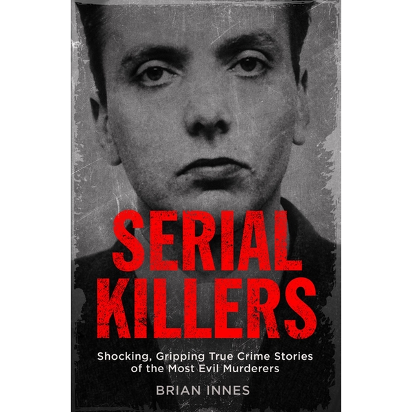 Serial Killers: Shocking, Gripping True Crime Stories of the Most Evil Murderers Paperback – 10 Aug 2017