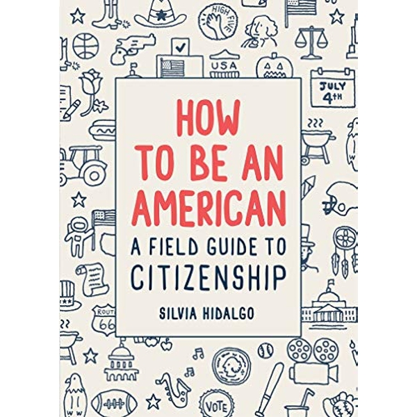 How to Be an American: A Field Guide to Citizenship  Hardback 2018