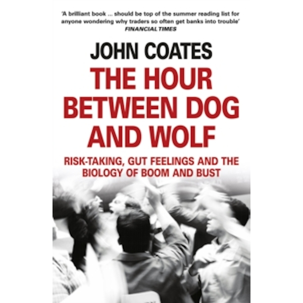The Hour Between Dog and Wolf : Risk-Taking, Gut Feelings and the Biology of Boom and Bust