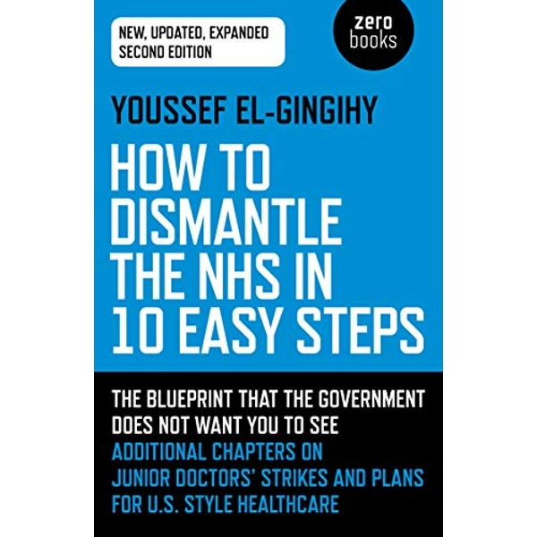 How to Dismantle the NHS in 10 Easy Steps (second edition) The blueprint that the government does not want you to see Paperback / softback 2018