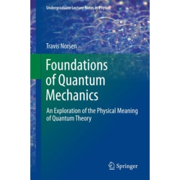 Foundations of Quantum Mechanics : An Exploration of the Physical Meaning of Quantum Theory