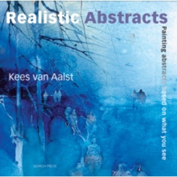 Realistic Abstracts: Painting Abstracts Based on What You See by Kees van Aalst (Paperback, 2010)