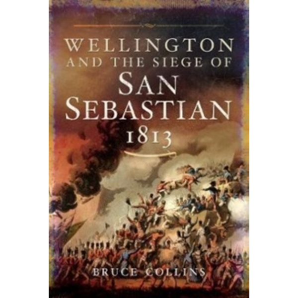 Wellington and the Siege of San Sebastian, 1813