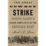 The Great Cowboy Strike: Bullets, Ballots & Class Conflicts in the American West by Mark A. Lause (Hardback, 2017)