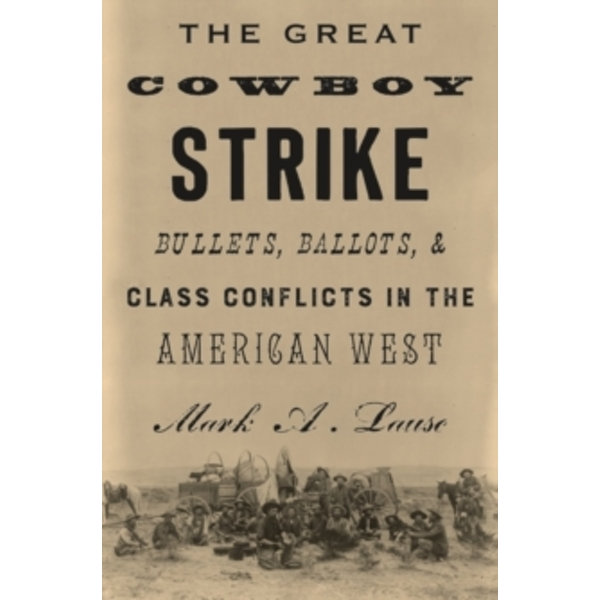 The Great Cowboy Strike : Bullets, Ballots & Class Conflicts in the American West