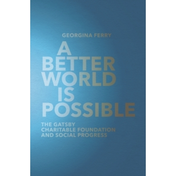 A Better World is Possible : The Gatsby Charitable Foundation and Social Progress