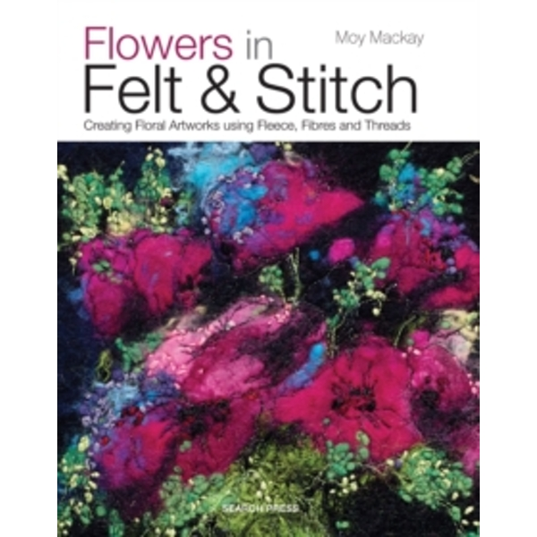 Flowers in Felt & Stitch : Creating Floral Artworks Using Fleece, Fibres and Threads