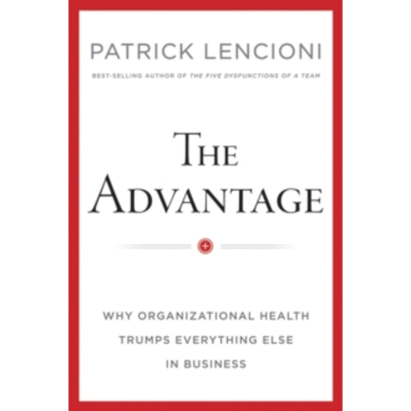 The Advantage: Why Organizational Health Trumps Everything Else in Business by Patrick M. Lencioni (Hardback, 2012)