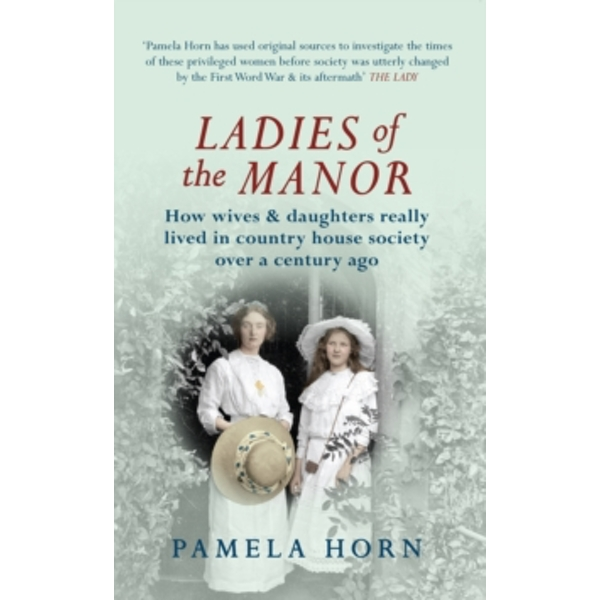 Ladies of the Manor : How Wives & Daughters Really Lived in Country House Society Over a Century Ago