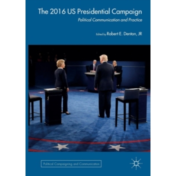 The 2016 US Presidential Campaign : Political Communication and Practice