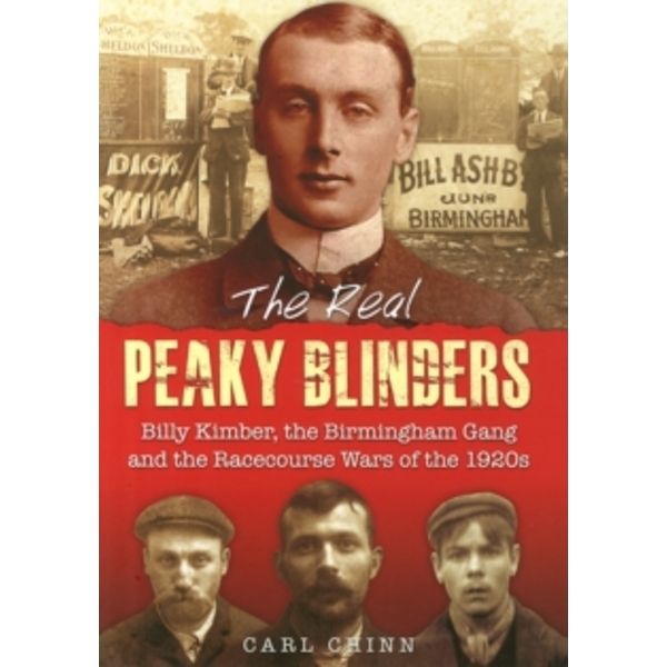 The Real Peaky Blinders : Billy Kimber, the Birmingham Gang and the Racecourse Wars of the 1920s