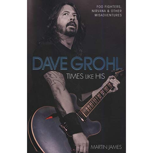 Dave Grohl: Times Like His: Foo Fighters, Nirvana and Other Misadventures by Martin James (Paperback, 2015)