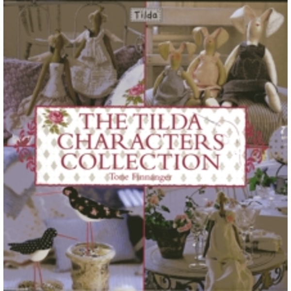 The Tilda Characters Collection : Birds, Bunnies, Angels and Dolls