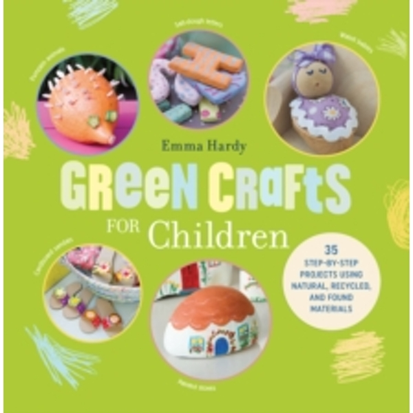 Green Crafts for Children : 35 Step-by-Step Projects Using Natural, Recycled and Found Materials