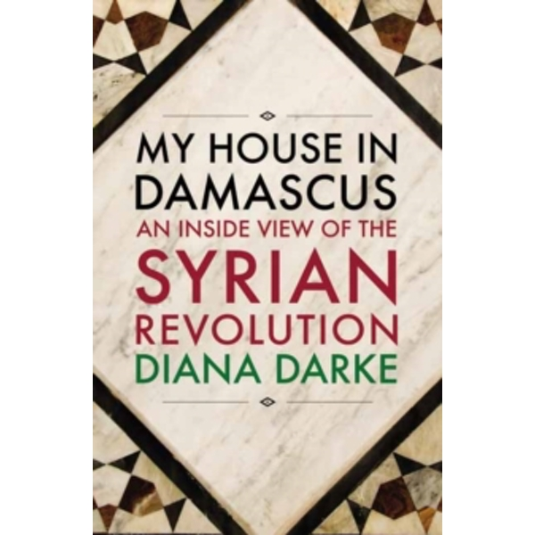 My House in Damascus : An Inside View of the Syrian Crisis