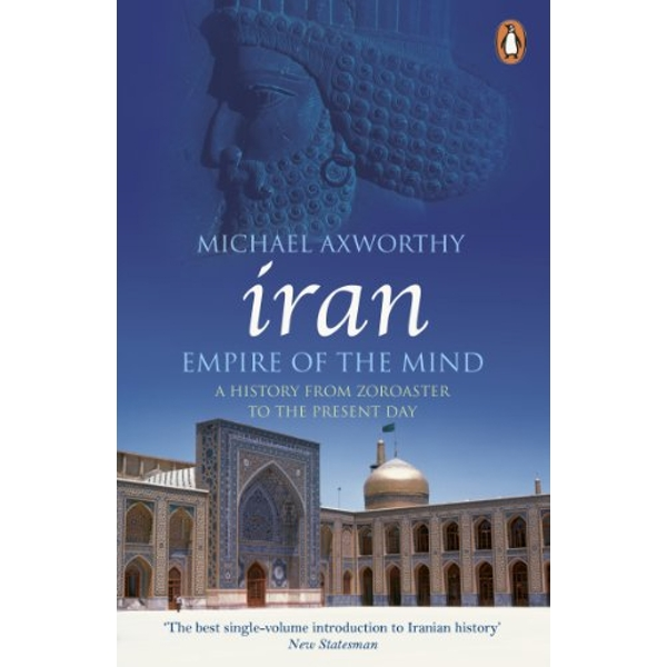 Iran: Empire of the Mind: A History from Zoroaster to the Present Day by Michael Axworthy (Paperback, 2008)