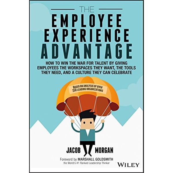The Employee Experience Advantage: How to Win the War for Talent By Giving Employees the Workspaces They Want, the Tools They Need, and a Culture They by Jacob Morgan (Hardback, 2017)