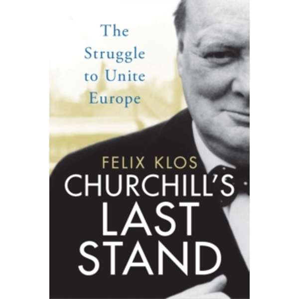 Churchill's Last Stand : The Struggle to Unite Europe