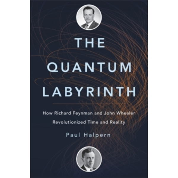 The Quantum Labyrinth : How Richard Feynman and John Wheeler Revolutionized Time and Reality