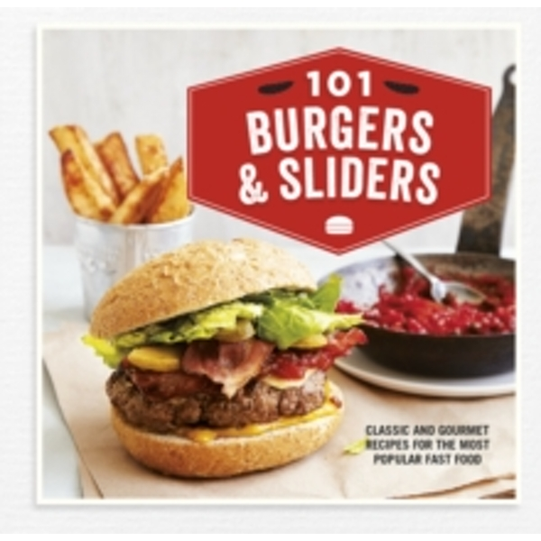 101 Burgers & Sliders : Classic and Gourmet Recipes for the Most Popular Fast Food