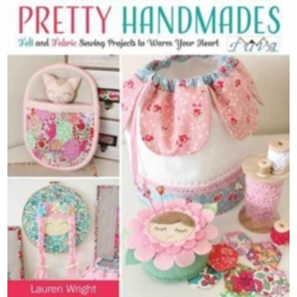 Pretty Handmades : Felt and Fabric Sewing Projects to Warm Your Heart