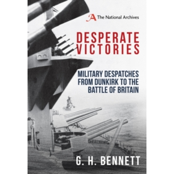 Desperate Victories : Military Despatches from Dunkirk to the Battle of Britain