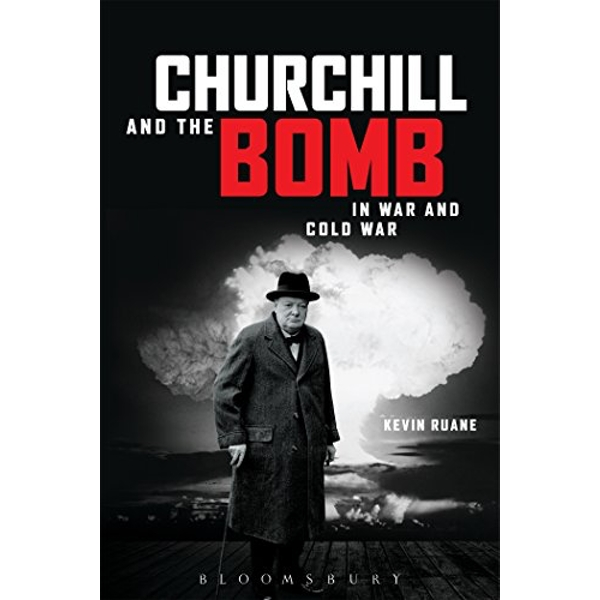 Churchill and the Bomb in War and Cold War by Kevin Ruane (Paperback, 2016)