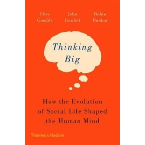 Thinking Big : How the Evolution of Social Life Shaped the Human Mind