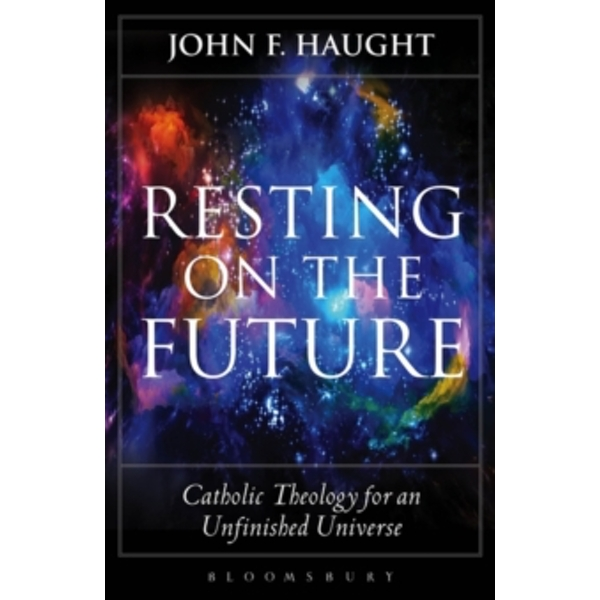 Resting on the Future : Catholic Theology for an Unfinished Universe