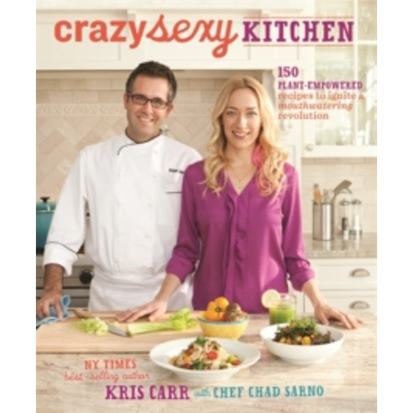 Crazy Sexy Kitchen : 150 Plant-Empowered Recipes to Ignite a Mouthwatering Revolution