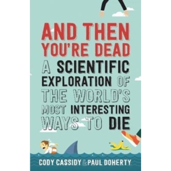 And Then You're Dead : A Scientific Exploration of the World's Most Interesting Ways to Die