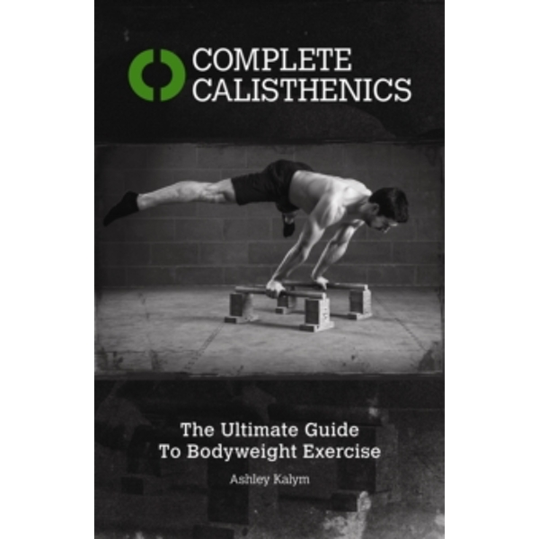 Complete Calisthenics : The Ultimate Guide to Bodyweight Exercises