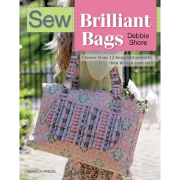 Sew Brilliant Bags : Choose from 12 Beautiful Projects, Then Design Your Own