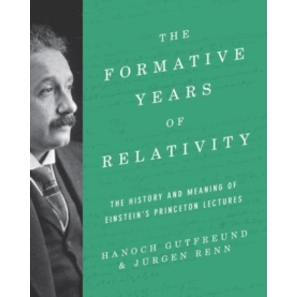The Formative Years of Relativity : The History and Meaning of Einstein's Princeton Lectures