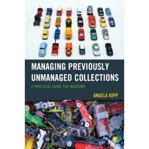 Managing Previously Unmanaged Collections : A Practical Guide for Museums