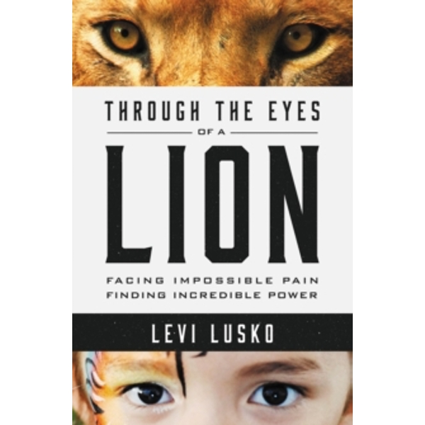 Through the Eyes of a Lion : Facing Impossible Pain, Finding Incredible Power