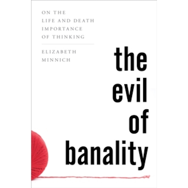 The Evil of Banality: On the Life and Death Importance of Thinking by Elizabeth Minnich (Paperback, 2016)